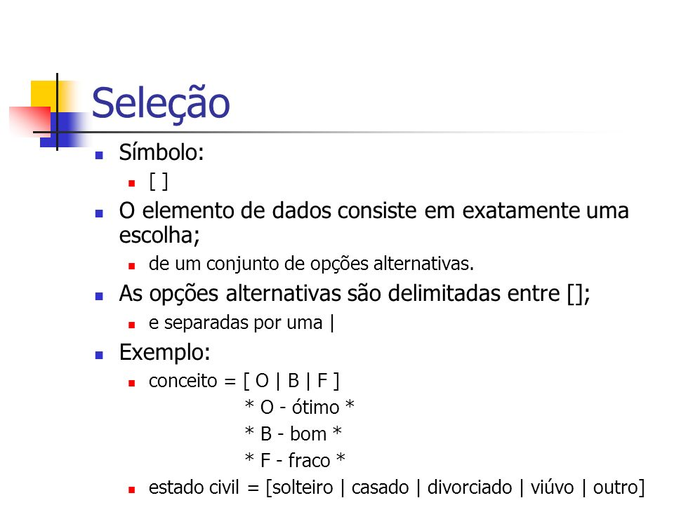 Seleção Símbolo: [ ] O elemento de dados consiste em exatamente uma escolha; de um conjunto de opções alternativas.